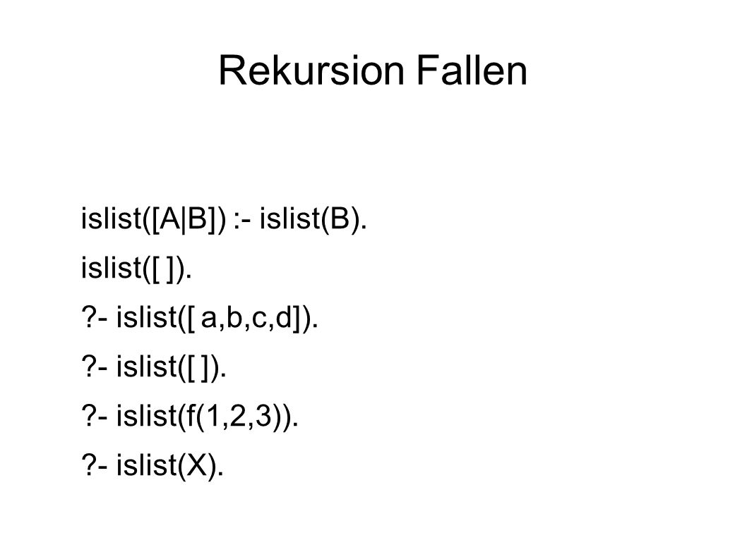 Rekursion Fallen islist([A|B]) :- islist(B). islist([ ]). ?- islist([ a,b,c,d]). ?- islist([ ]). ?- islist(f(1,2,3)). ?- islist(X).