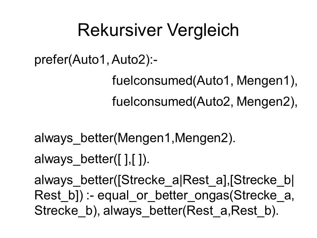 Rekursiver Vergleich prefer(Auto1, Auto2):- fuelconsumed(Auto1, Mengen1), fuelconsumed(Auto2, Mengen2), always_better(Mengen1,Mengen2).
