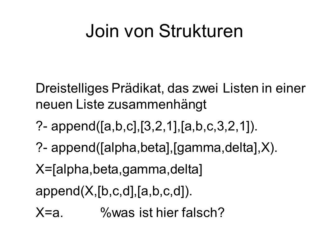 Join von Strukturen Dreistelliges Prädikat, das zwei Listen in einer neuen Liste zusammenhängt ?- append([a,b,c],[3,2,1],[a,b,c,3,2,1]). ?- append([al