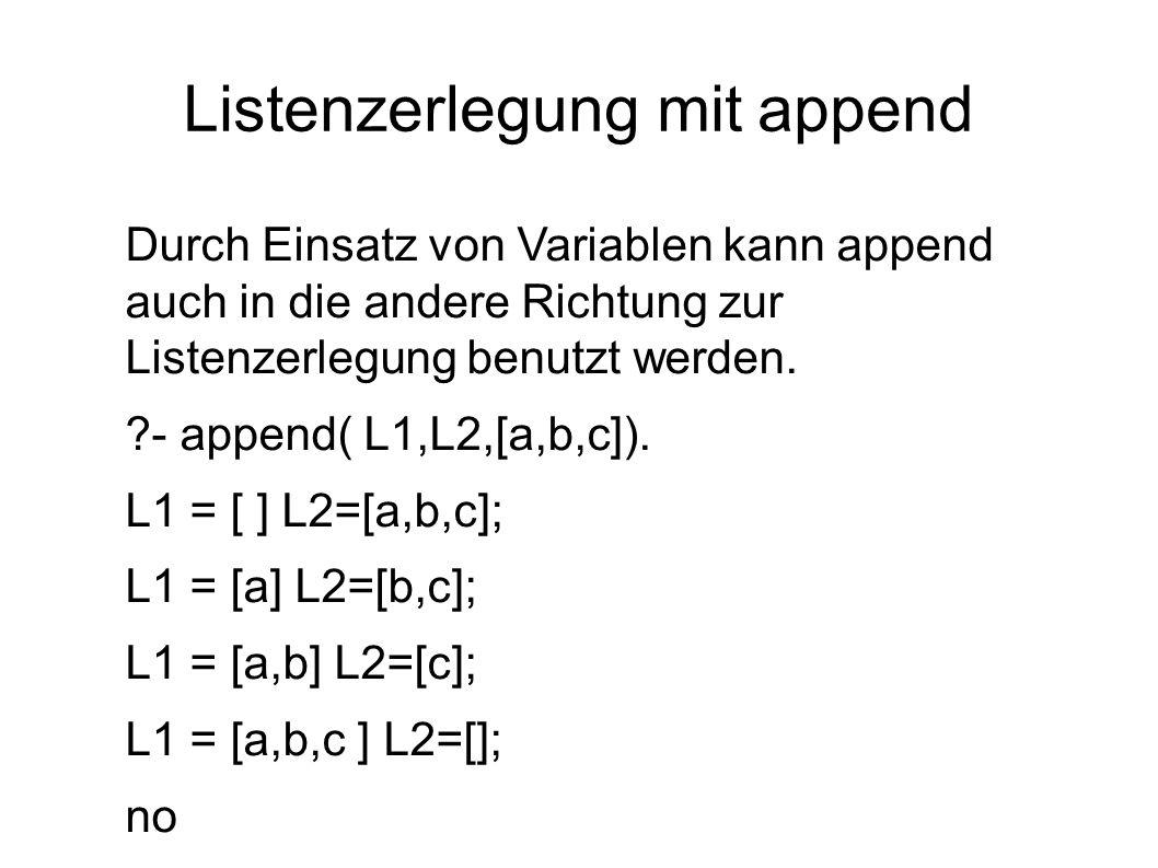 Listenzerlegung mit append Durch Einsatz von Variablen kann append auch in die andere Richtung zur Listenzerlegung benutzt werden. ?- append( L1,L2,[a
