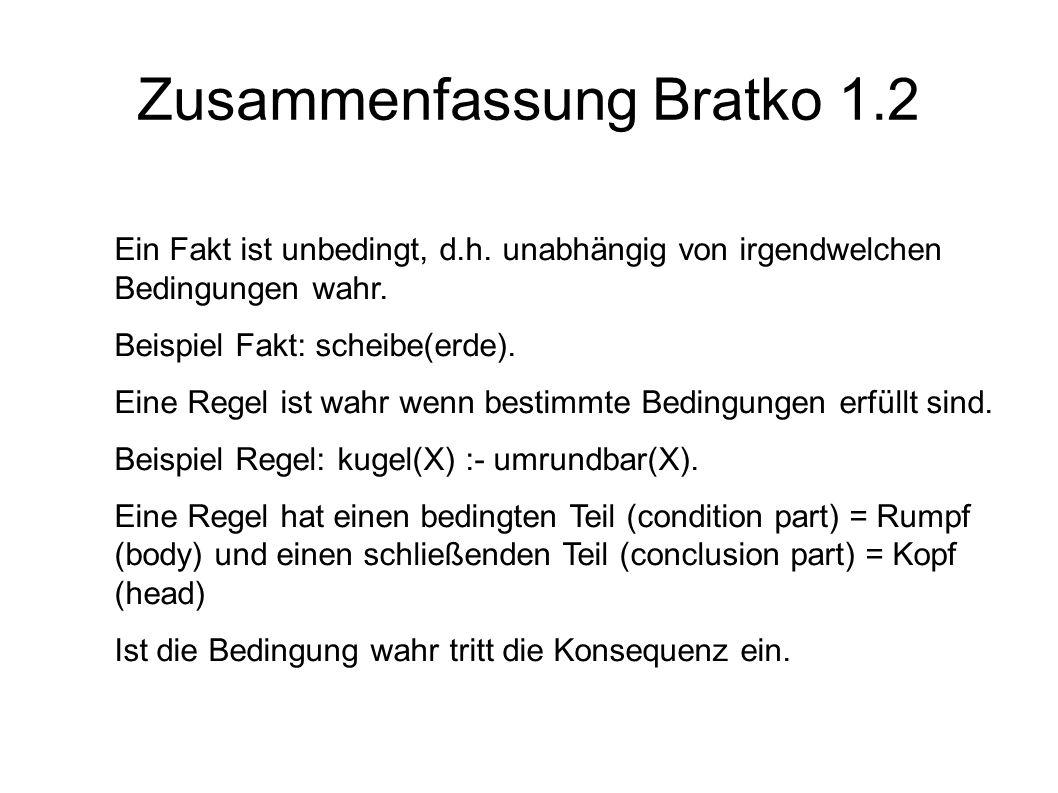 Zusammenfassung Bratko 1.2 Ein Fakt ist unbedingt, d.h. unabhängig von irgendwelchen Bedingungen wahr. Beispiel Fakt: scheibe(erde). Eine Regel ist wa