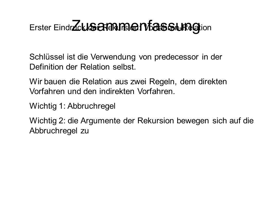 Zusammenfassung Erster Eindruck der Rekursion: Vorfahren-Relation Schlüssel ist die Verwendung von predecessor in der Definition der Relation selbst.