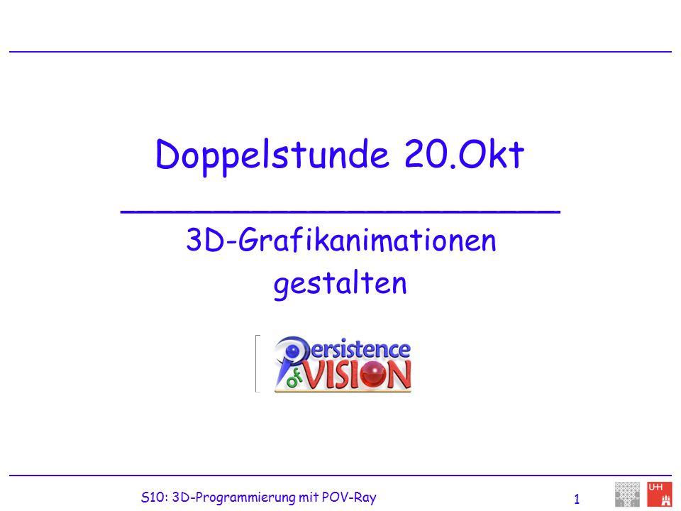 S10: 3D-Programmierung mit POV-Ray 1 Doppelstunde 20.Okt _______________________ 3D-Grafikanimationen gestalten