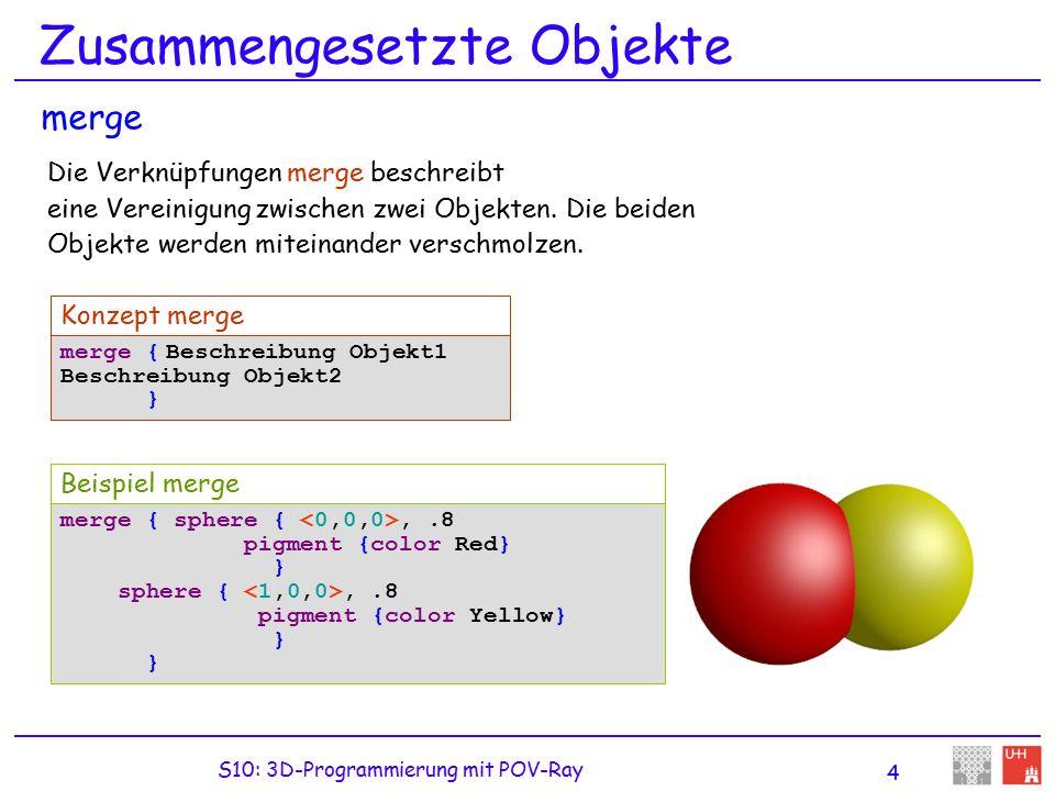 S10: 3D-Programmierung mit POV-Ray 4 Zusammengesetzte Objekte Die Verknüpfungen merge beschreibt eine Vereinigung zwischen zwei Objekten.