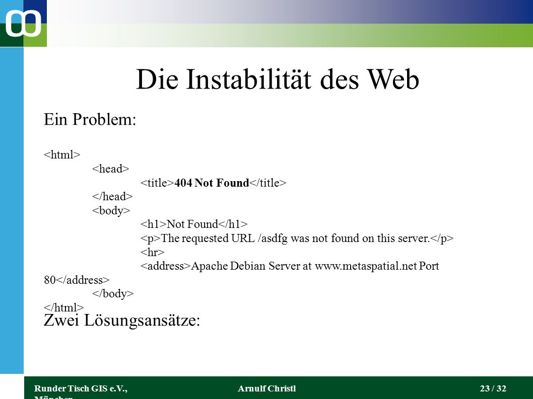 Runder Tisch GIS e.V., München Arnulf Christl23 / 32 Die Instabilität des Web 404 Not Found Not Found The requested URL /asdfg was not found on this server.