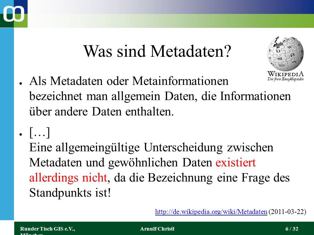 Runder Tisch GIS e.V., München Arnulf Christl7 / 32 Metadaten (Kataloge) Typische Metadaten zu einem Buch sind beispielsweise: ● der Name des Autors ● die Auflage ● das Erscheinungsjahr ● der Verlag ● Die ISBN...