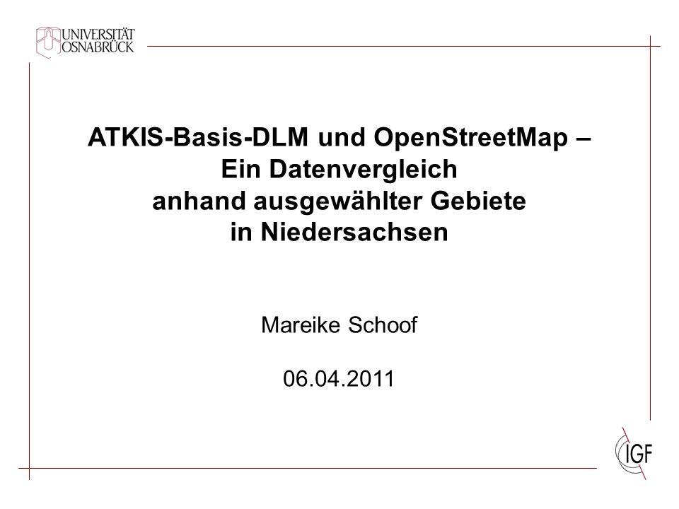 ATKIS-Basis-DLM und OpenStreetMap – Ein Datenvergleich anhand ausgewählter Gebiete in Niedersachsen Mareike Schoof 06.04.2011