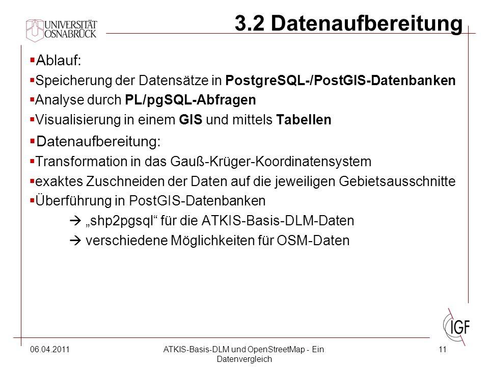 """06.04.2011ATKIS-Basis-DLM und OpenStreetMap - Ein Datenvergleich 11 3.2 Datenaufbereitung  Ablauf:  Speicherung der Datensätze in PostgreSQL-/PostGIS-Datenbanken  Analyse durch PL/pgSQL-Abfragen  Visualisierung in einem GIS und mittels Tabellen  Datenaufbereitung:  Transformation in das Gauß-Krüger-Koordinatensystem  exaktes Zuschneiden der Daten auf die jeweiligen Gebietsausschnitte  Überführung in PostGIS-Datenbanken  """"shp2pgsql für die ATKIS-Basis-DLM-Daten  verschiedene Möglichkeiten für OSM-Daten"""
