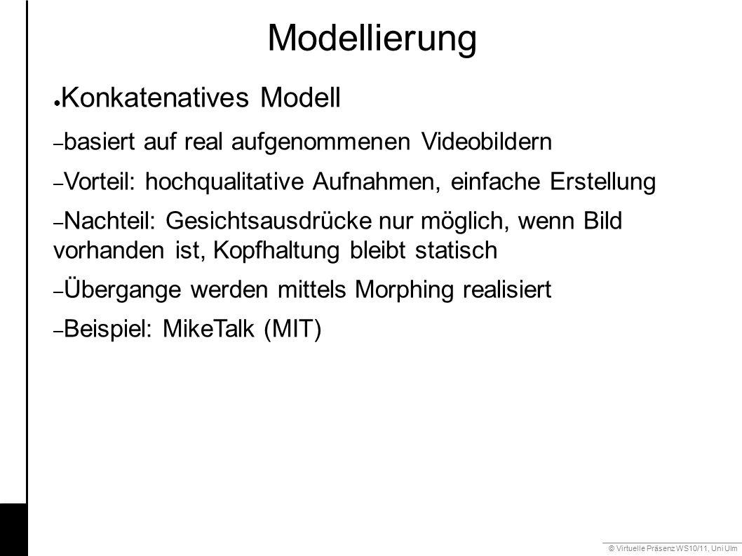 © Virtuelle Präsenz WS10/11, Uni Ulm 6.2 Modellierung Mimik ● Konkatenatives Modell – basiert auf real aufgenommenen Videobildern – Vorteil: hochquali