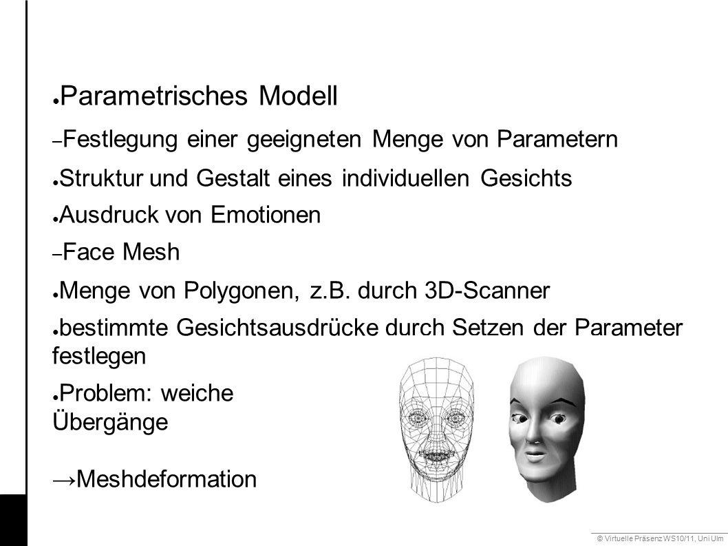 © Virtuelle Präsenz WS10/11, Uni Ulm 6.2 Mimik ● Parametrisches Modell – Festlegung einer geeigneten Menge von Parametern ● Struktur und Gestalt eines individuellen Gesichts ● Ausdruck von Emotionen – Face Mesh ● Menge von Polygonen, z.B.