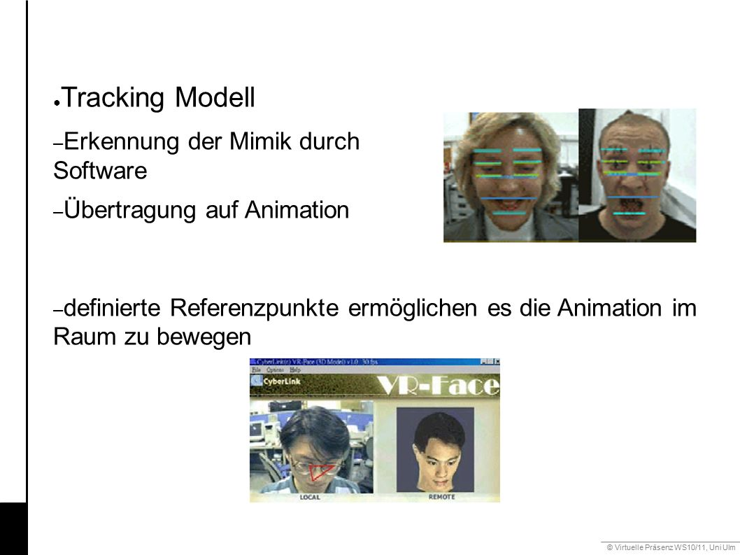 © Virtuelle Präsenz WS10/11, Uni Ulm 6.2 Mimik ● Tracking Modell – Erkennung der Mimik durch Software – Übertragung auf Animation – definierte Referenzpunkte ermöglichen es die Animation im Raum zu bewegen