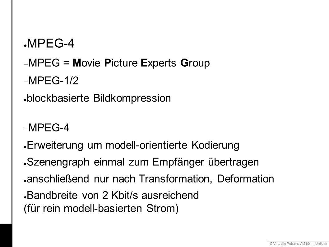 © Virtuelle Präsenz WS10/11, Uni Ulm 6.2 Mimik ● MPEG-4 – MPEG = Movie Picture Experts Group – MPEG-1/2 ● blockbasierte Bildkompression – MPEG-4 ● Erweiterung um modell-orientierte Kodierung ● Szenengraph einmal zum Empfänger übertragen ● anschließend nur nach Transformation, Deformation ● Bandbreite von 2 Kbit/s ausreichend (für rein modell-basierten Strom)
