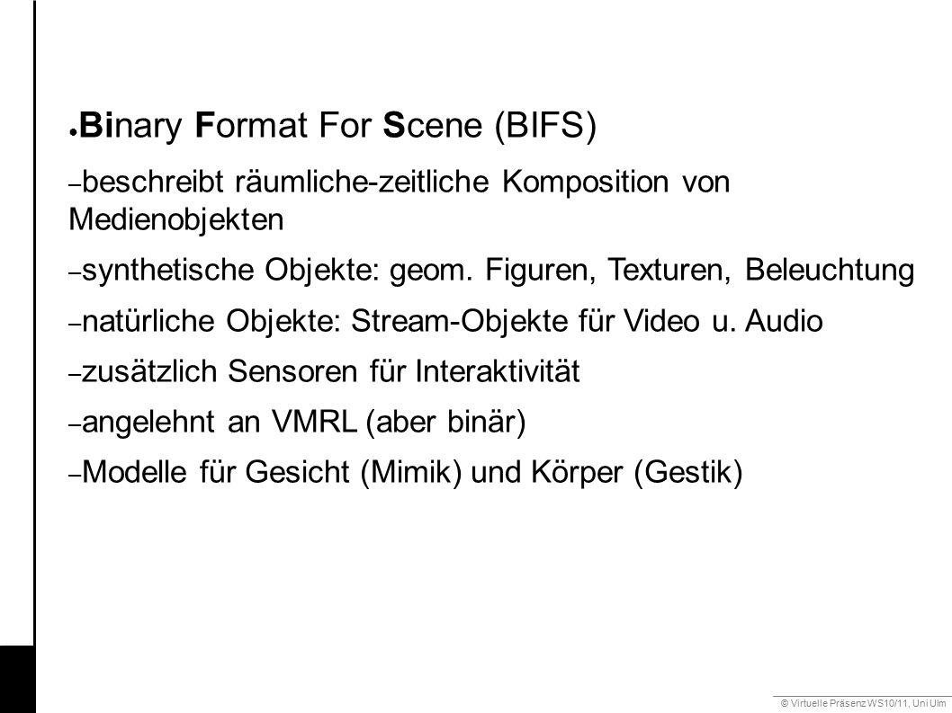© Virtuelle Präsenz WS10/11, Uni Ulm 6.2 Mimik ● Binary Format For Scene (BIFS) – beschreibt räumliche-zeitliche Komposition von Medienobjekten – synthetische Objekte: geom.