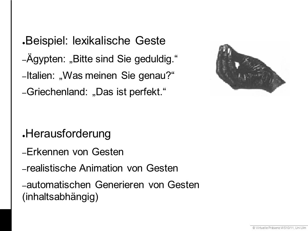 """© Virtuelle Präsenz WS10/11, Uni Ulm 6.3 Gestik ● Beispiel: lexikalische Geste – Ägypten: """"Bitte sind Sie geduldig. – Italien: """"Was meinen Sie genau – Griechenland: """"Das ist perfekt. ● Herausforderung – Erkennen von Gesten – realistische Animation von Gesten – automatischen Generieren von Gesten (inhaltsabhängig)"""