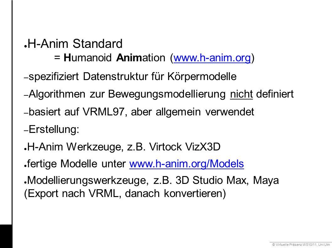 © Virtuelle Präsenz WS10/11, Uni Ulm 6.3 Gestik ● H-Anim Standard = Humanoid Animation (www.h-anim.org)www.h-anim.org – spezifiziert Datenstruktur für Körpermodelle – Algorithmen zur Bewegungsmodellierung nicht definiert – basiert auf VRML97, aber allgemein verwendet – Erstellung: ● H-Anim Werkzeuge, z.B.