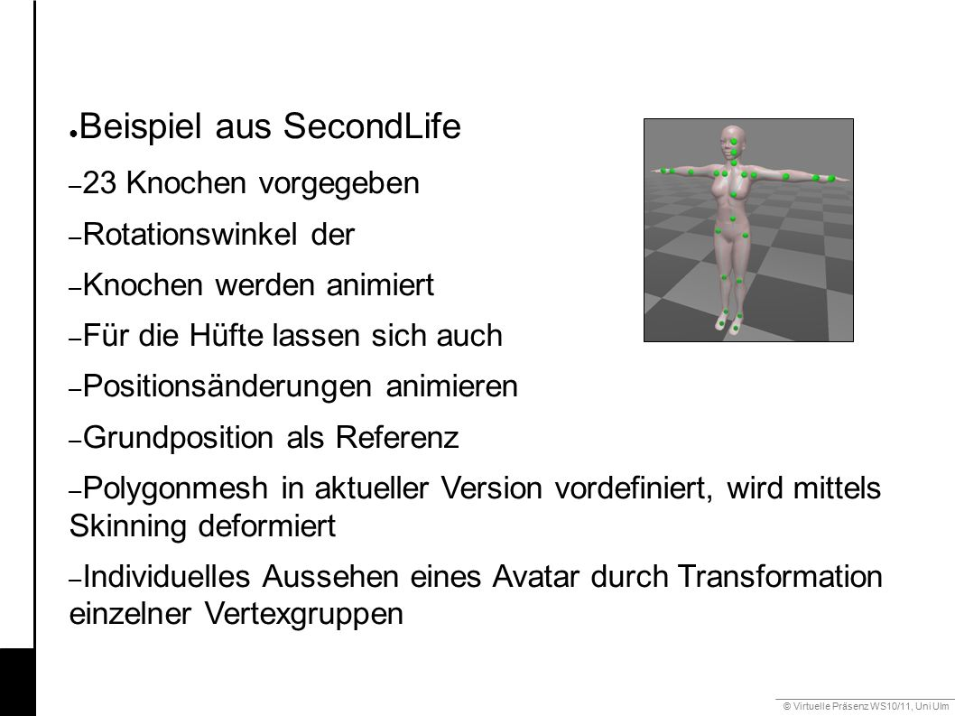 © Virtuelle Präsenz WS10/11, Uni Ulm 6.3 Gestik ● Beispiel aus SecondLife – 23 Knochen vorgegeben – Rotationswinkel der – Knochen werden animiert – Für die Hüfte lassen sich auch – Positionsänderungen animieren – Grundposition als Referenz – Polygonmesh in aktueller Version vordefiniert, wird mittels Skinning deformiert – Individuelles Aussehen eines Avatar durch Transformation einzelner Vertexgruppen