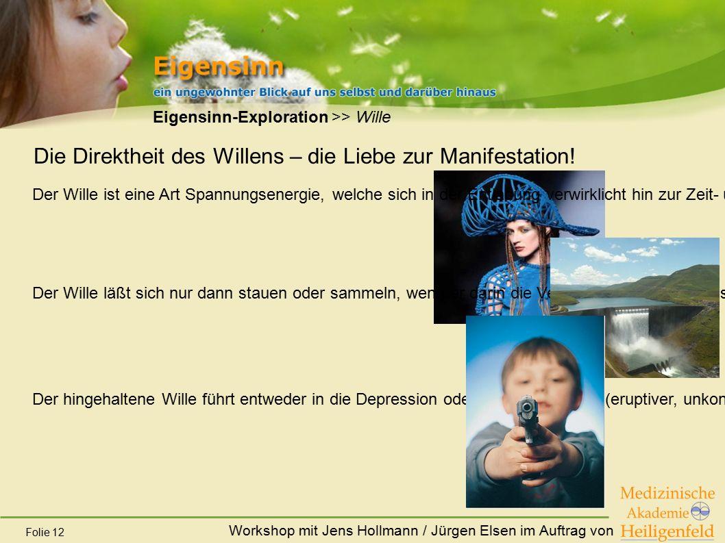 Workshop mit Jens Hollmann / Jürgen Elsen im Auftrag von Folie 12 Eigensinn-Exploration >> Wille Die Direktheit des Willens – die Liebe zur Manifestat