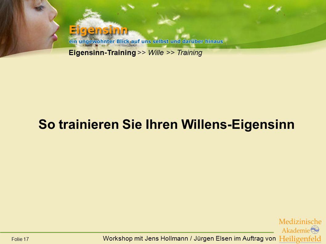 Workshop mit Jens Hollmann / Jürgen Elsen im Auftrag von Folie 17 Eigensinn-Training >> Wille >> Training So trainieren Sie Ihren Willens-Eigensinn