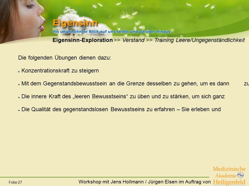 Workshop mit Jens Hollmann / Jürgen Elsen im Auftrag von Folie 27 Eigensinn-Exploration >> Verstand >> Training Leere/Ungegenständlichkeit Die folgend