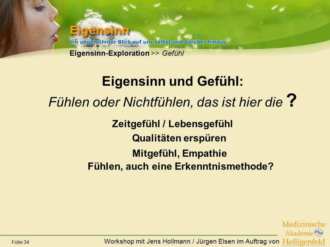 Workshop mit Jens Hollmann / Jürgen Elsen im Auftrag von Folie 34 Eigensinn und Gefühl: Fühlen oder Nichtfühlen, das ist hier die ? Zeitgefühl / Leben