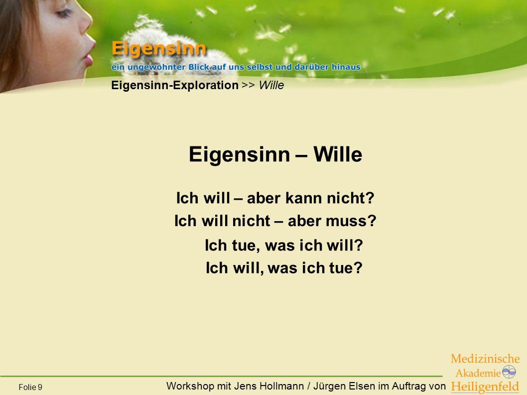 Workshop mit Jens Hollmann / Jürgen Elsen im Auftrag von Folie 9 Eigensinn-Exploration >> Wille Eigensinn – Wille Ich will – aber kann nicht? Ich will