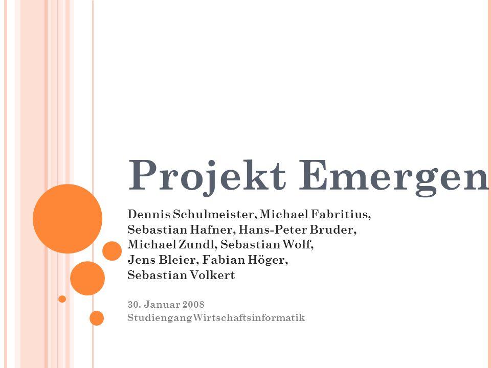 Projekt Emergenz Dennis Schulmeister, Michael Fabritius, Sebastian Hafner, Hans-Peter Bruder, Michael Zundl, Sebastian Wolf, Jens Bleier, Fabian Höger, Sebastian Volkert 30.