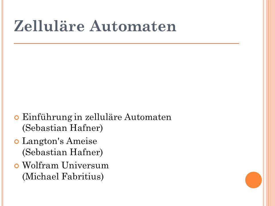 Zelluläre Automaten Einführung in zelluläre Automaten (Sebastian Hafner) Langton s Ameise (Sebastian Hafner) Wolfram Universum (Michael Fabritius)