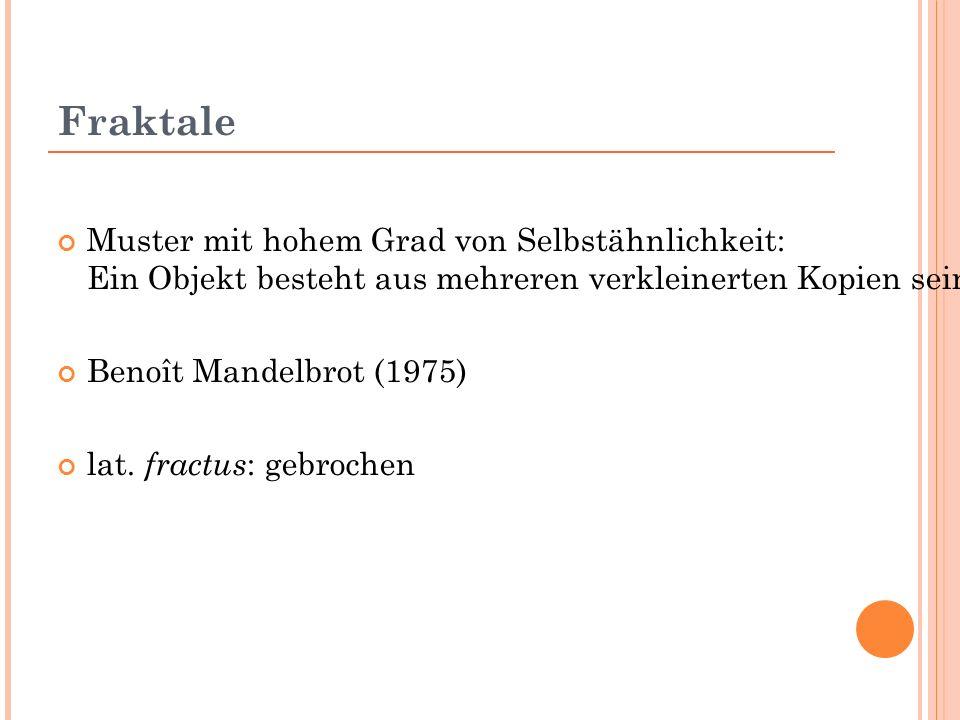 Fraktale Muster mit hohem Grad von Selbstähnlichkeit: Ein Objekt besteht aus mehreren verkleinerten Kopien seiner selbst Benoît Mandelbrot (1975) lat.