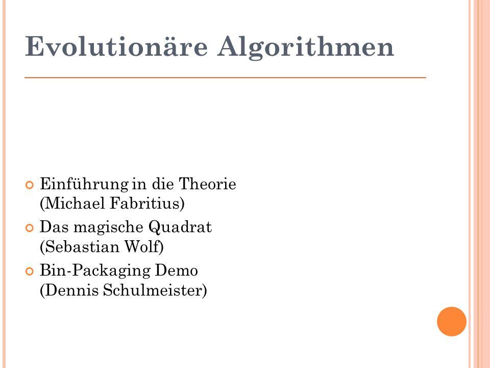 Evolutionäre Algorithmen Einführung in die Theorie (Michael Fabritius) Das magische Quadrat (Sebastian Wolf) Bin-Packaging Demo (Dennis Schulmeister)