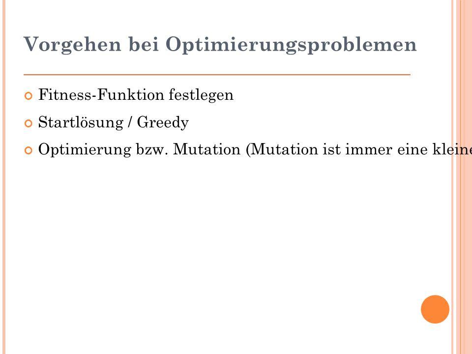 Vorgehen bei Optimierungsproblemen Fitness-Funktion festlegen Startlösung / Greedy Optimierung bzw.