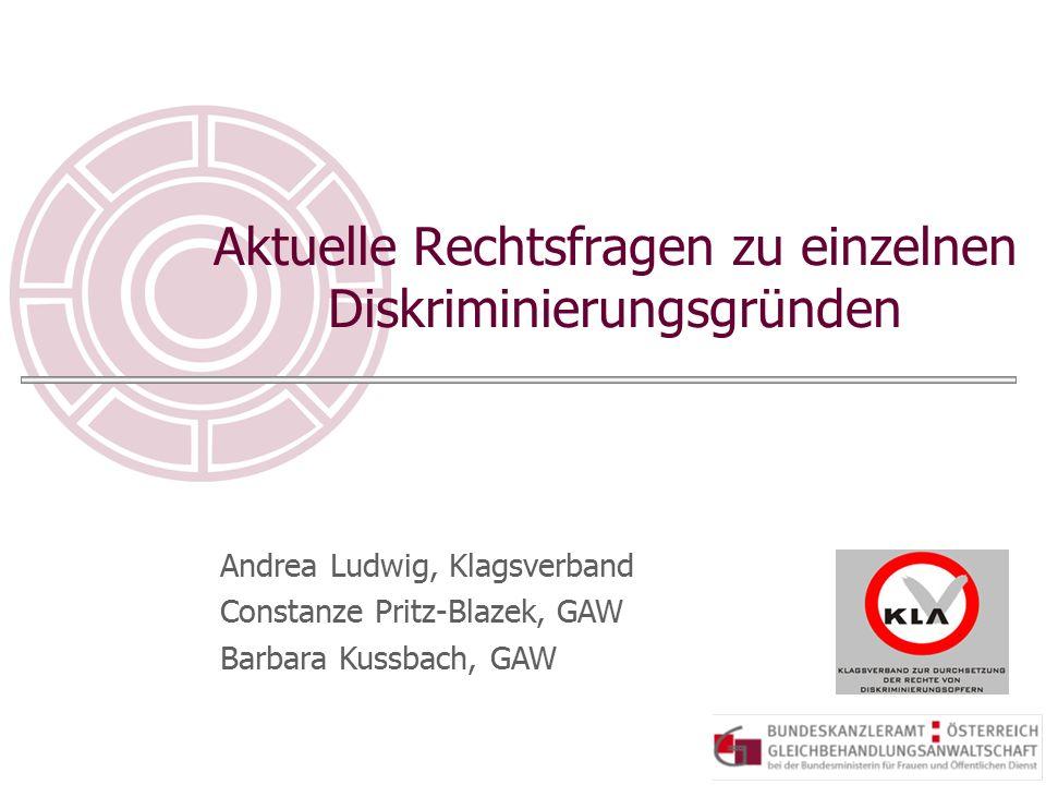 Aktuelle Rechtsfragen zu einzelnen Diskriminierungsgründen Andrea Ludwig, Klagsverband Constanze Pritz-Blazek, GAW Barbara Kussbach, GAW