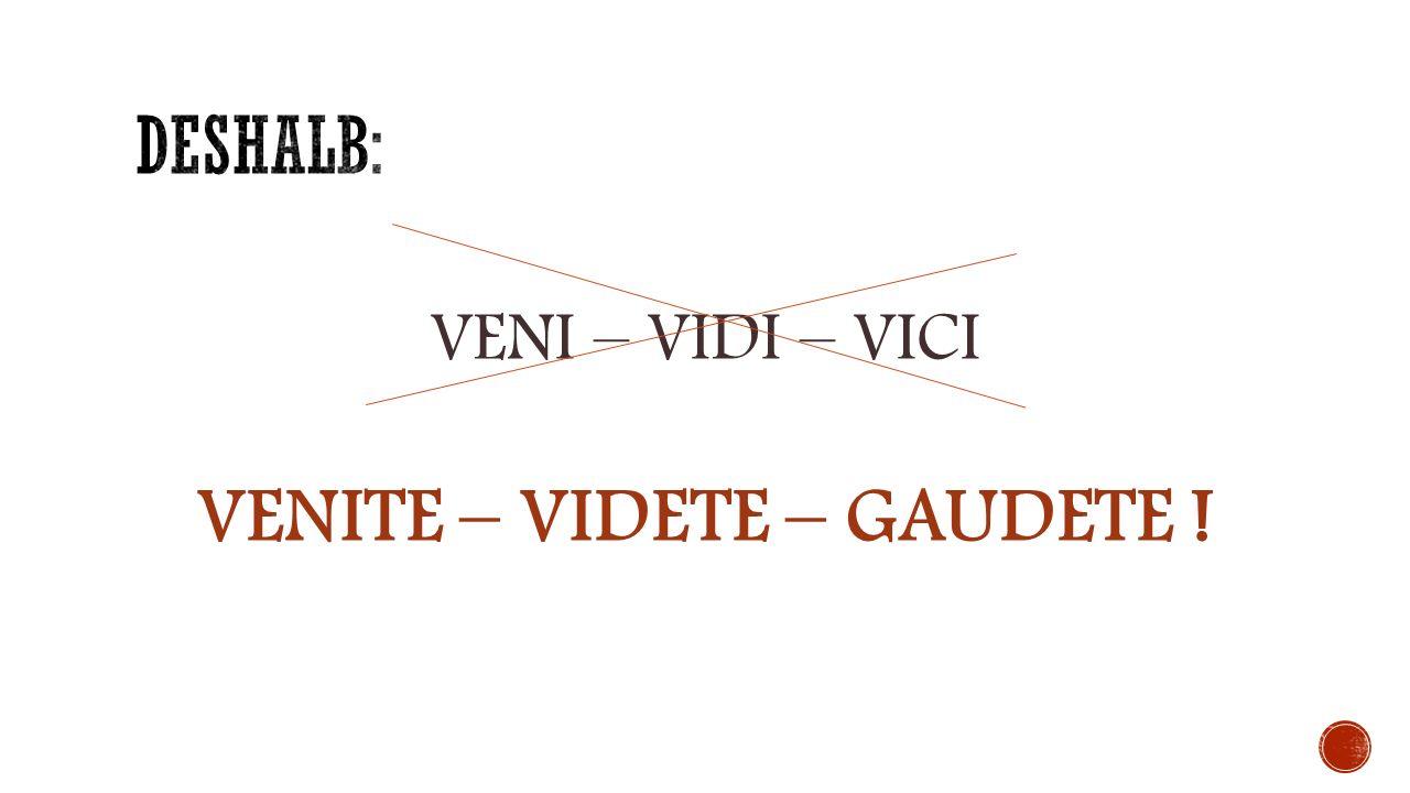 VENI – VIDI – VICI VENITE – VIDETE – GAUDETE !