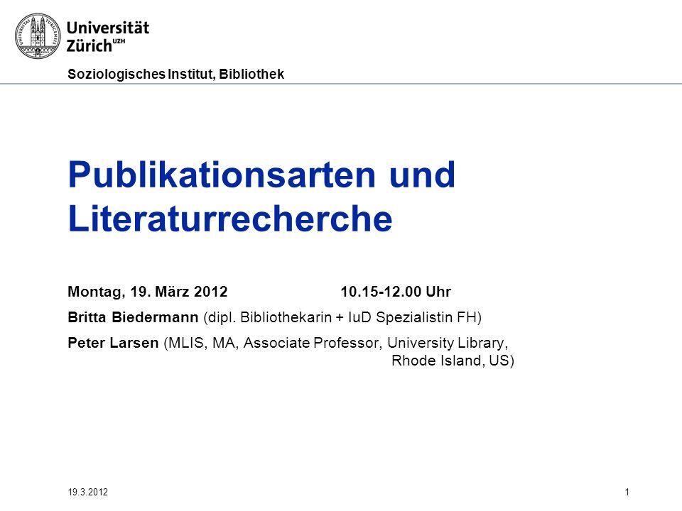 Soziologisches Institut, Bibliothek 19.3.20121 Publikationsarten und Literaturrecherche Montag, 19. März 201210.15-12.00 Uhr Britta Biedermann (dipl.