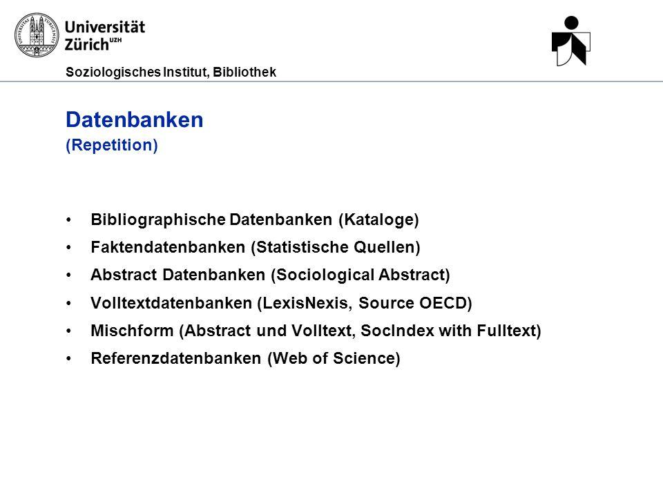 Soziologisches Institut, Bibliothek Datenbanken (Repetition) Bibliographische Datenbanken (Kataloge) Faktendatenbanken (Statistische Quellen) Abstract
