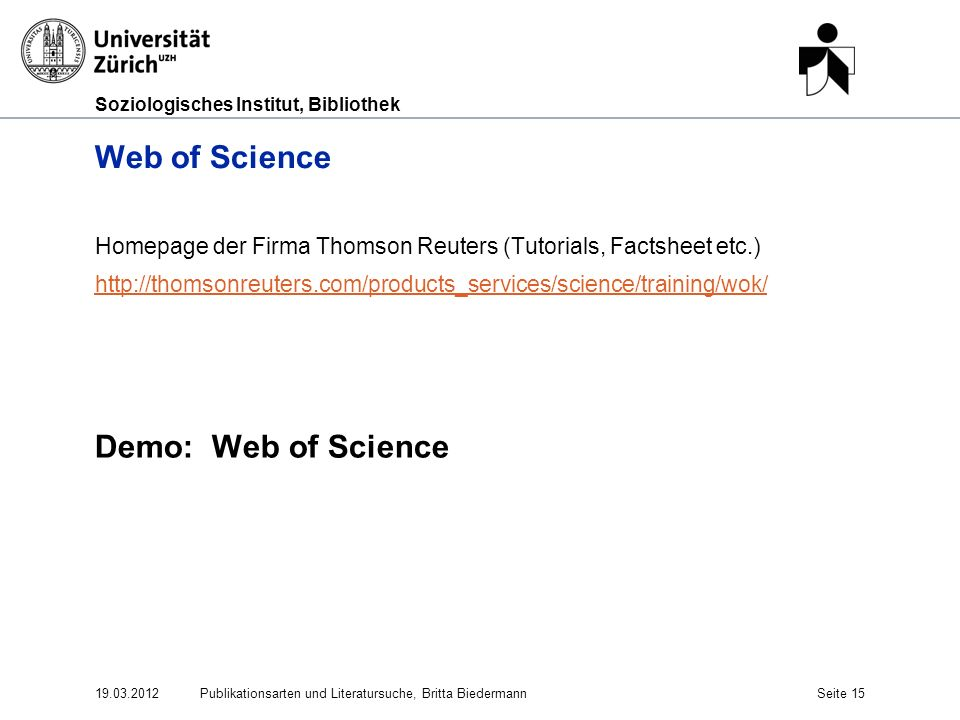 Soziologisches Institut, Bibliothek Web of Science Homepage der Firma Thomson Reuters (Tutorials, Factsheet etc.) http://thomsonreuters.com/products_services/science/training/wok/ Demo: Web of Science 19.03.2012Publikationsarten und Literatursuche, Britta BiedermannSeite 15