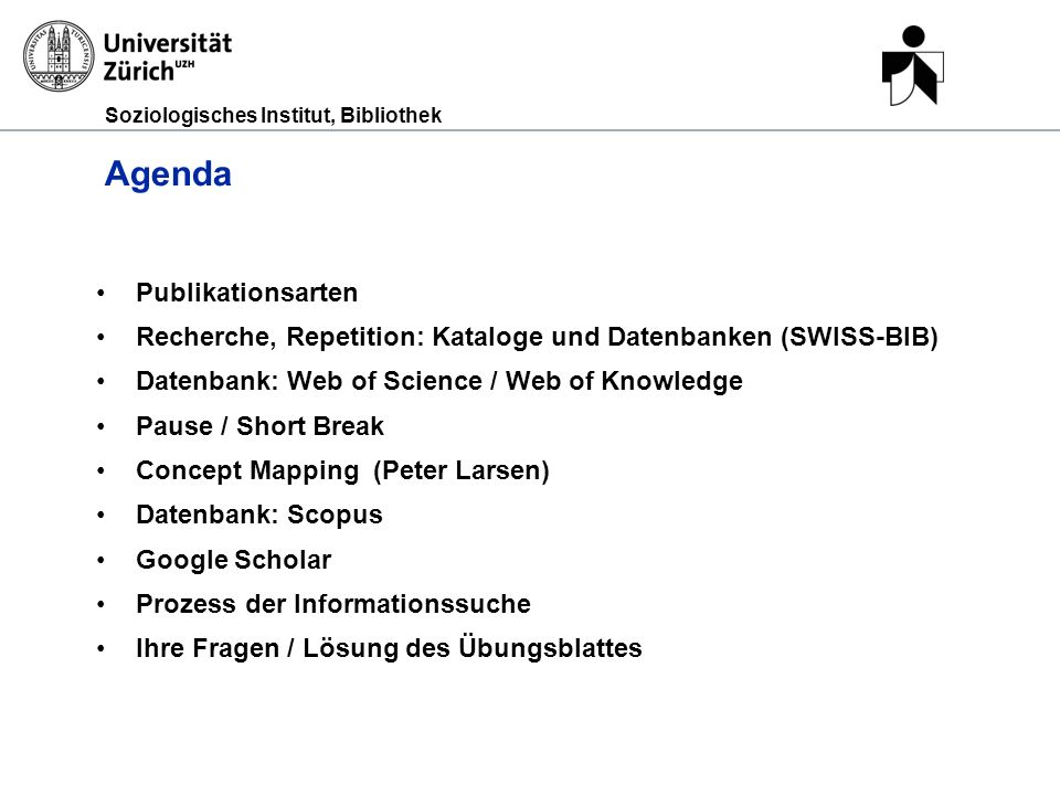 Soziologisches Institut, Bibliothek Agenda Publikationsarten Recherche, Repetition: Kataloge und Datenbanken (SWISS-BIB) Datenbank: Web of Science / Web of Knowledge Pause / Short Break Concept Mapping (Peter Larsen) Datenbank: Scopus Google Scholar Prozess der Informationssuche Ihre Fragen / Lösung des Übungsblattes