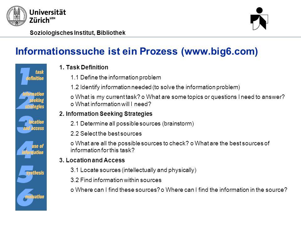 Soziologisches Institut, Bibliothek Informationssuche ist ein Prozess (www.big6.com) 1. Task Definition 1.1 Define the information problem 1.2 Identif