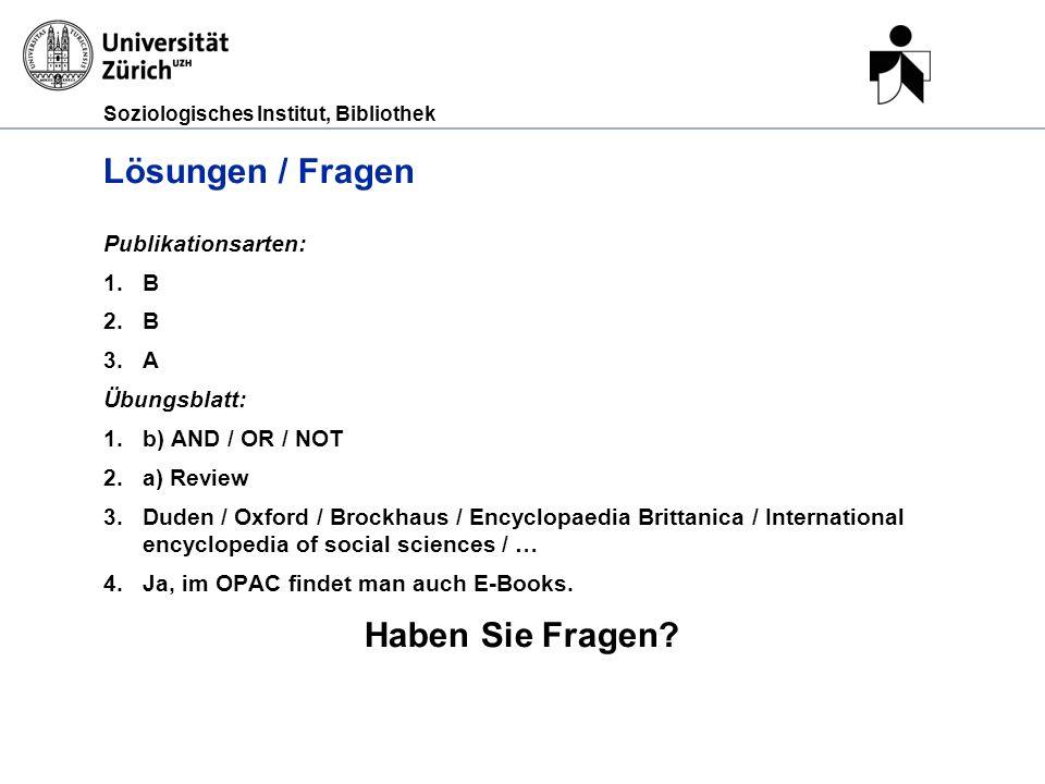 Soziologisches Institut, Bibliothek Lösungen / Fragen Publikationsarten: 1.B 2.B 3.A Übungsblatt: 1.b) AND / OR / NOT 2.a) Review 3.Duden / Oxford / B