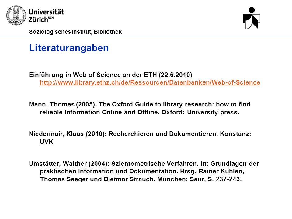 Soziologisches Institut, Bibliothek Literaturangaben Einführung in Web of Science an der ETH (22.6.2010) http://www.library.ethz.ch/de/Ressourcen/Datenbanken/Web-of-Science http://www.library.ethz.ch/de/Ressourcen/Datenbanken/Web-of-Science Mann, Thomas (2005).