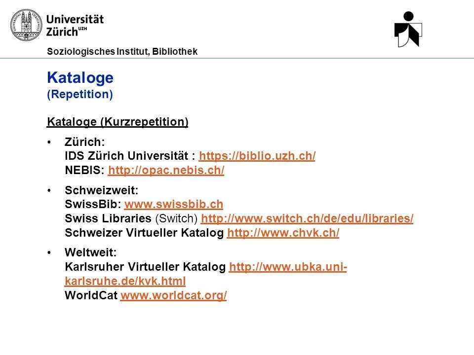 Soziologisches Institut, Bibliothek Kataloge (Repetition) Kataloge (Kurzrepetition) Zürich: IDS Zürich Universität : https://biblio.uzh.ch/ NEBIS: http://opac.nebis.ch/https://biblio.uzh.ch/http://opac.nebis.ch/ Schweizweit: SwissBib: www.swissbib.ch Swiss Libraries (Switch) http://www.switch.ch/de/edu/libraries/ Schweizer Virtueller Katalog http://www.chvk.ch/www.swissbib.chhttp://www.switch.ch/de/edu/libraries/http://www.chvk.ch/ Weltweit: Karlsruher Virtueller Katalog http://www.ubka.uni- karlsruhe.de/kvk.html WorldCat www.worldcat.org/http://www.ubka.uni- karlsruhe.de/kvk.htmlwww.worldcat.org/