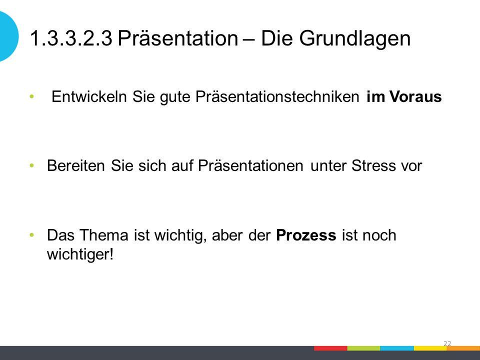 1.3.3.2.3 Präsentation – Die Grundlagen Entwickeln Sie gute Präsentationstechniken im Voraus Bereiten Sie sich auf Präsentationen unter Stress vor Das Thema ist wichtig, aber der Prozess ist noch wichtiger.