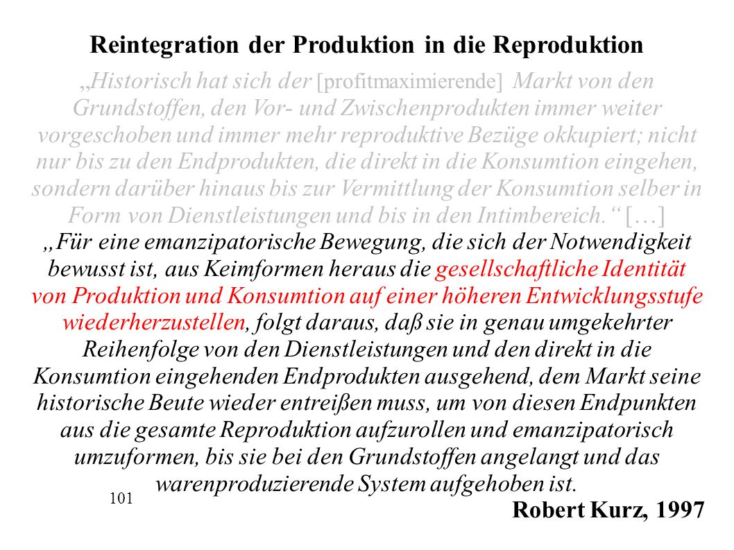"""Reintegration der Produktion in die Reproduktion """"Historisch hat sich der [profitmaximierende] Markt von den Grundstoffen, den Vor- und Zwischenprodukten immer weiter vorgeschoben und immer mehr reproduktive Bezüge okkupiert; nicht nur bis zu den Endprodukten, die direkt in die Konsumtion eingehen, sondern darüber hinaus bis zur Vermittlung der Konsumtion selber in Form von Dienstleistungen und bis in den Intimbereich. […] """"Für eine emanzipatorische Bewegung, die sich der Notwendigkeit bewusst ist, aus Keimformen heraus die gesellschaftliche Identität von Produktion und Konsumtion auf einer höheren Entwicklungsstufe wiederherzustellen, folgt daraus, daß sie in genau umgekehrter Reihenfolge von den Dienstleistungen und den direkt in die Konsumtion eingehenden Endprodukten ausgehend, dem Markt seine historische Beute wieder entreißen muss, um von diesen Endpunkten aus die gesamte Reproduktion aufzurollen und emanzipatorisch umzuformen, bis sie bei den Grundstoffen angelangt und das warenproduzierende System aufgehoben ist."""