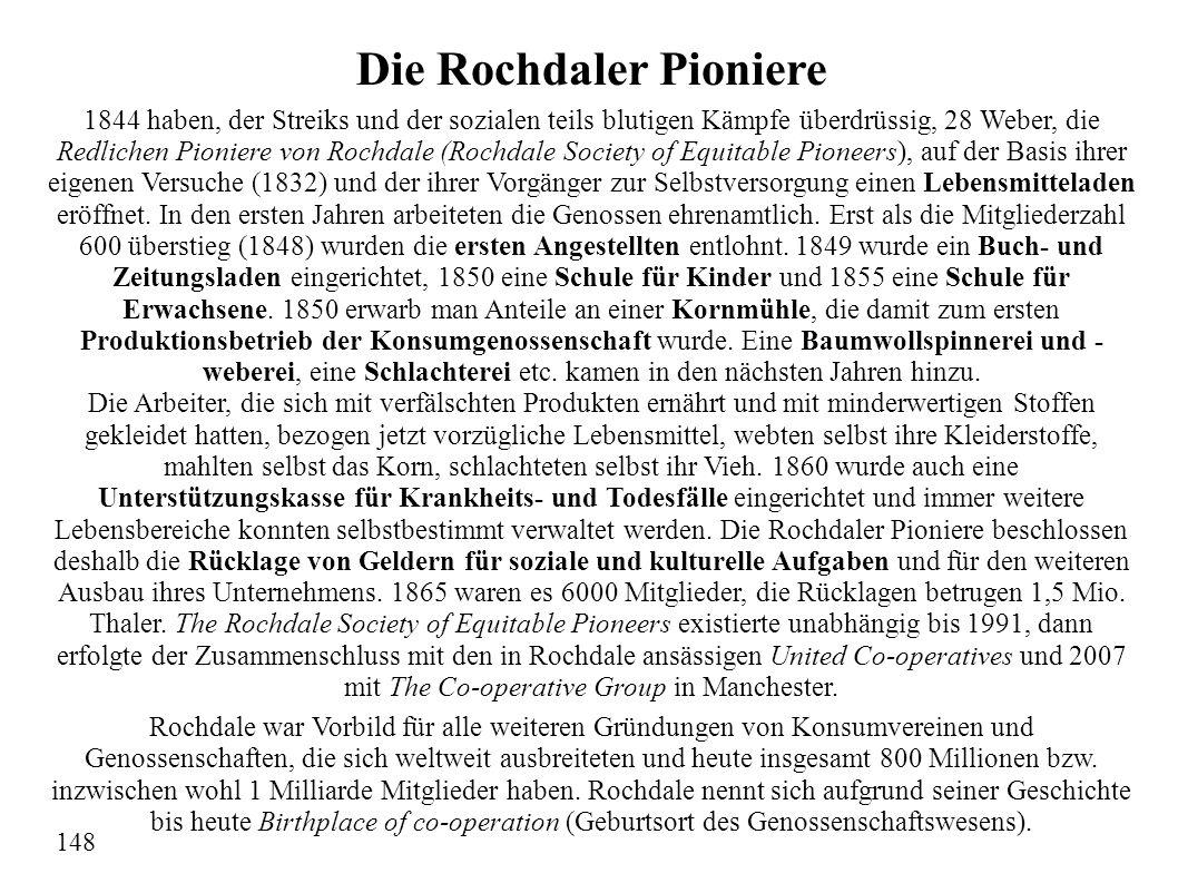 Die Rochdaler Pioniere 1844 haben, der Streiks und der sozialen teils blutigen Kämpfe überdrüssig, 28 Weber, die Redlichen Pioniere von Rochdale (Rochdale Society of Equitable Pioneers), auf der Basis ihrer eigenen Versuche (1832) und der ihrer Vorgänger zur Selbstversorgung einen Lebensmitteladen eröffnet.