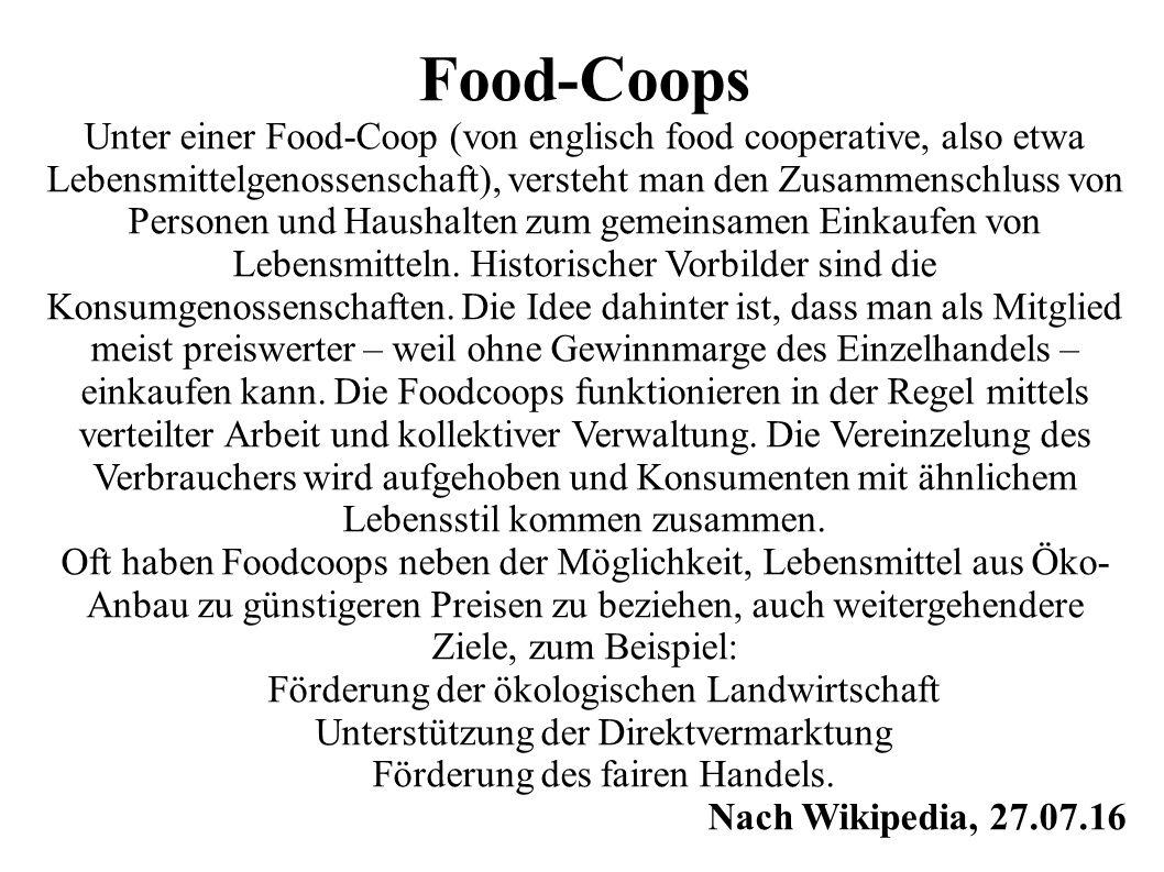 Food-Coops Unter einer Food-Coop (von englisch food cooperative, also etwa Lebensmittelgenossenschaft), versteht man den Zusammenschluss von Personen und Haushalten zum gemeinsamen Einkaufen von Lebensmitteln.