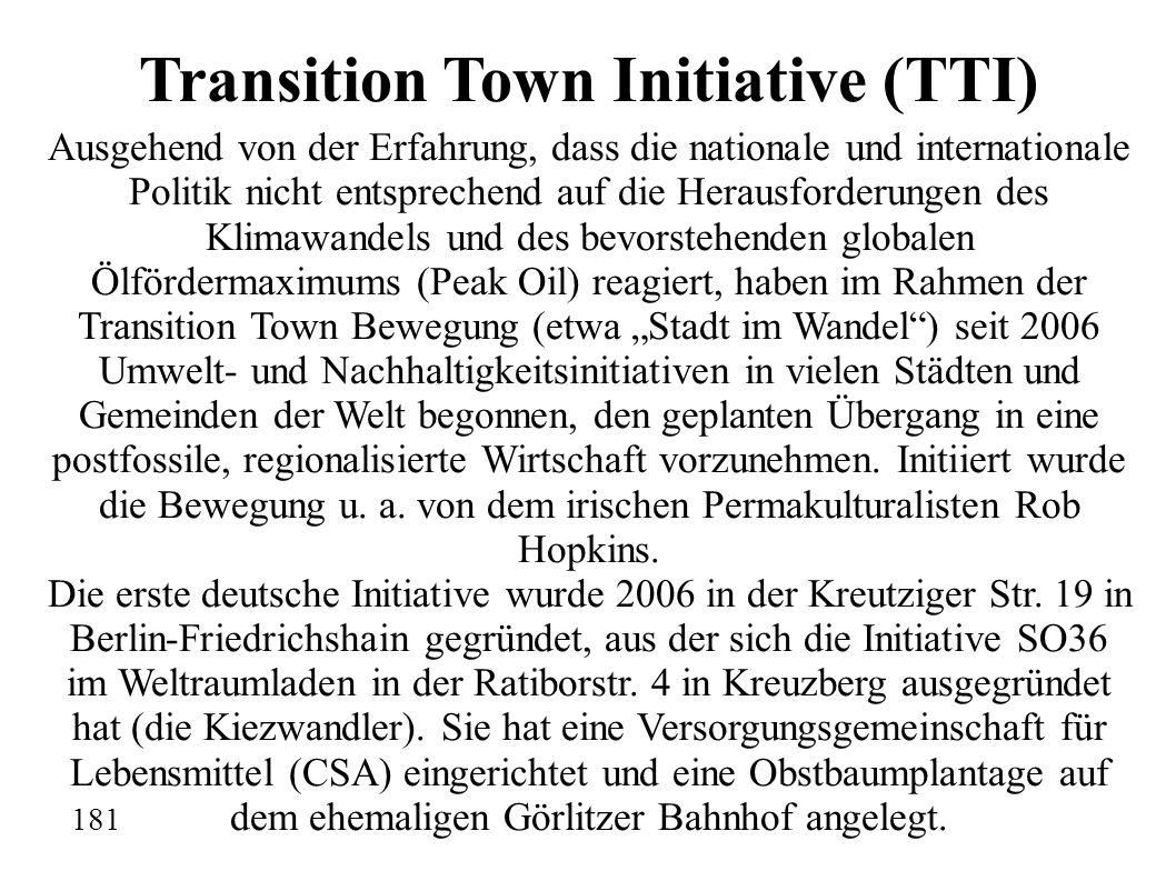 """Transition Town Initiative (TTI) Ausgehend von der Erfahrung, dass die nationale und internationale Politik nicht entsprechend auf die Herausforderungen des Klimawandels und des bevorstehenden globalen Ölfördermaximums (Peak Oil) reagiert, haben im Rahmen der Transition Town Bewegung (etwa """"Stadt im Wandel ) seit 2006 Umwelt- und Nachhaltigkeitsinitiativen in vielen Städten und Gemeinden der Welt begonnen, den geplanten Übergang in eine postfossile, regionalisierte Wirtschaft vorzunehmen."""