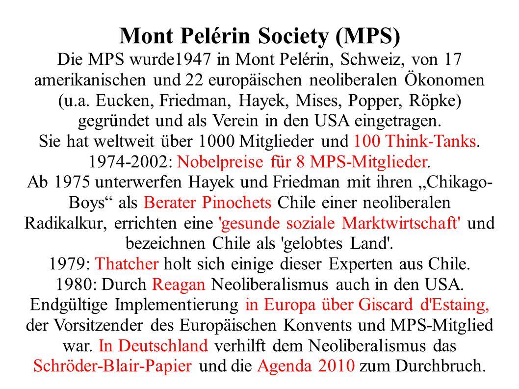 Mont Pelérin Society (MPS) Die MPS wurde1947 in Mont Pelérin, Schweiz, von 17 amerikanischen und 22 europäischen neoliberalen Ökonomen (u.a.