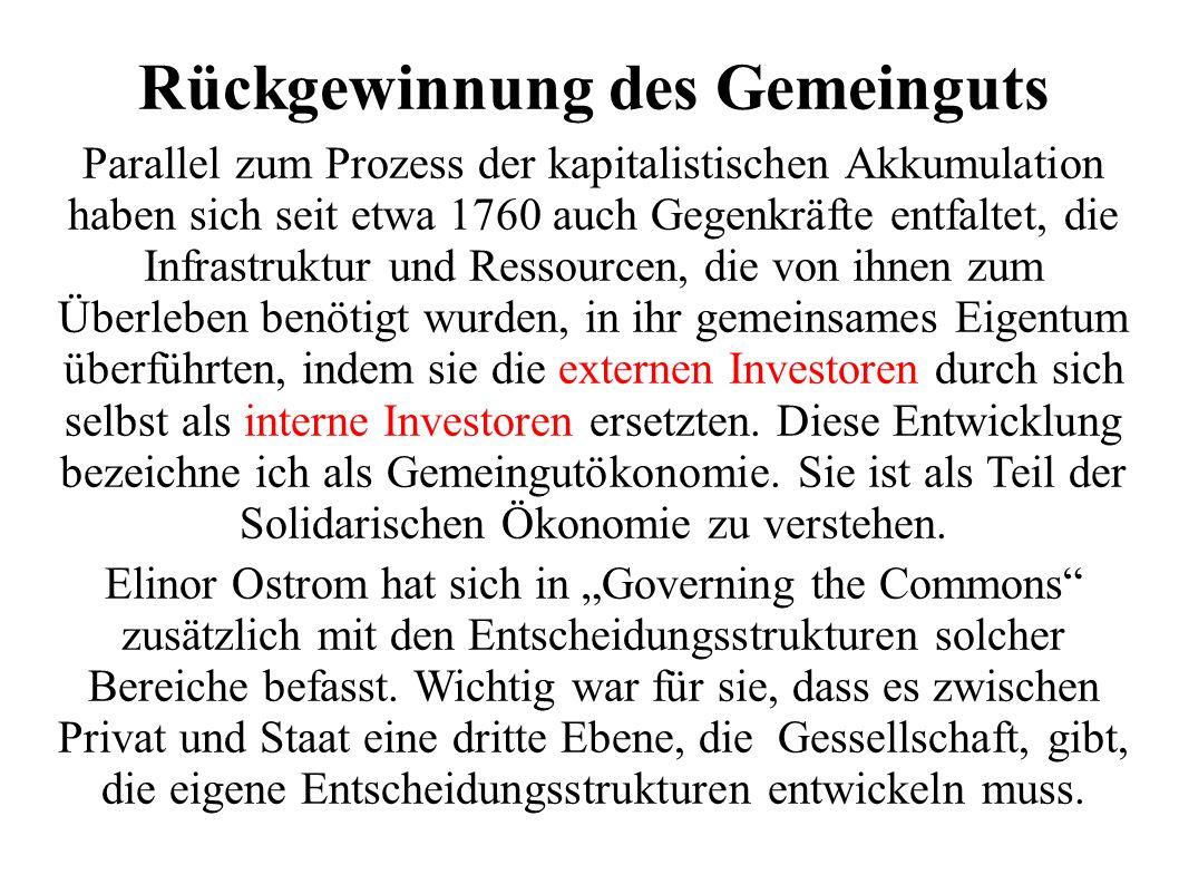 Rückgewinnung des Gemeinguts Parallel zum Prozess der kapitalistischen Akkumulation haben sich seit etwa 1760 auch Gegenkräfte entfaltet, die Infrastruktur und Ressourcen, die von ihnen zum Überleben benötigt wurden, in ihr gemeinsames Eigentum überführten, indem sie die externen Investoren durch sich selbst als interne Investoren ersetzten.