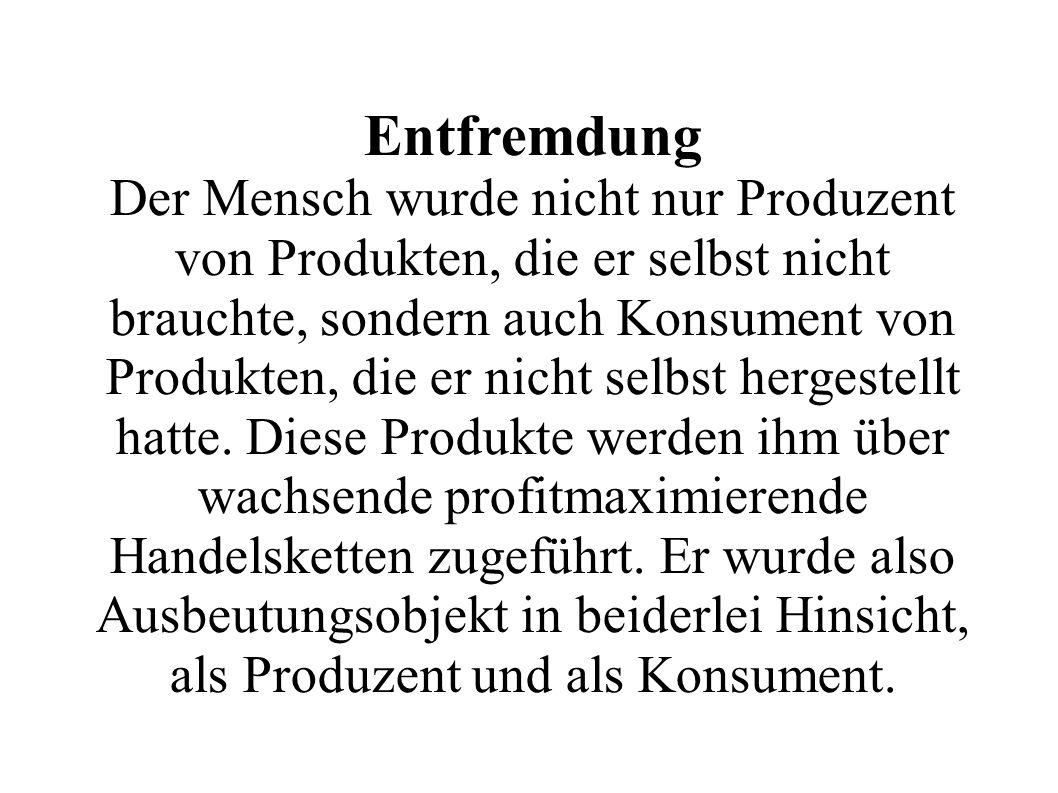 Entfremdung Der Mensch wurde nicht nur Produzent von Produkten, die er selbst nicht brauchte, sondern auch Konsument von Produkten, die er nicht selbst hergestellt hatte.