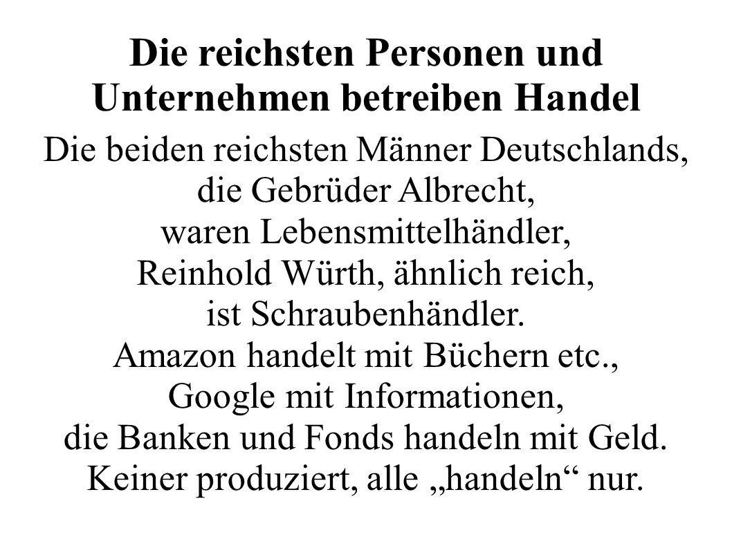 Die reichsten Personen und Unternehmen betreiben Handel Die beiden reichsten Männer Deutschlands, die Gebrüder Albrecht, waren Lebensmittelhändler, Reinhold Würth, ähnlich reich, ist Schraubenhändler.