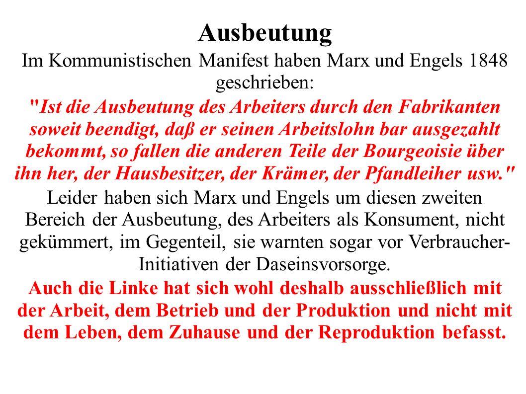 Ausbeutung Im Kommunistischen Manifest haben Marx und Engels 1848 geschrieben: Ist die Ausbeutung des Arbeiters durch den Fabrikanten soweit beendigt, daß er seinen Arbeitslohn bar ausgezahlt bekommt, so fallen die anderen Teile der Bourgeoisie über ihn her, der Hausbesitzer, der Krämer, der Pfandleiher usw. Leider haben sich Marx und Engels um diesen zweiten Bereich der Ausbeutung, des Arbeiters als Konsument, nicht gekümmert, im Gegenteil, sie warnten sogar vor Verbraucher- Initiativen der Daseinsvorsorge.
